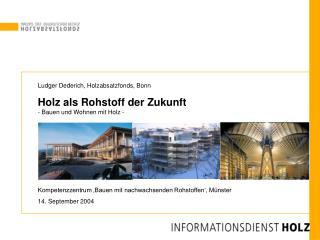 Ludger Dederich, Holzabsatzfonds, Bonn Holz als Rohstoff der Zukunft - Bauen und Wohnen mit Holz -