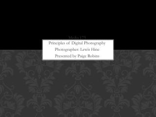 Media 175 Principles of Digital Photography Photographer:  Lewis Hine Presented by  Paige Robins