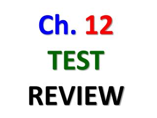 Ch.  12 TEST REVIEW