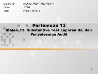Pertemuan 13 Materi 13. Substantive Test Laporan R/L dan Penyelesaian Audit