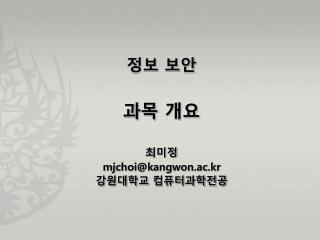 정보 보안 과목 개요 최미정 mjchoi@kangwon.ac.kr 강원대학교 컴퓨터과학전공