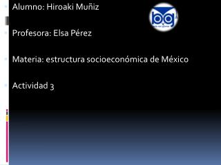 Alumno: Hiroaki Muñiz Profesora: Elsa Pérez Materia: estructura socioeconómica de México