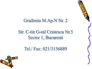 Gradinita M.Ap.N Nr. 2 Str. C-tin G-ral Cristescu Nr.5 Sector 1, Bucuresti Tel./ Fax: 021/3156889