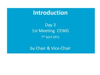 Introduction Day 3 1st Meeting  CEWG 7 th  April 2011 by Chair & Vice-Chair