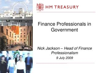 Finance Professionals in Government Nick Jackson – Head of Finance Professionalism 9 July 2009
