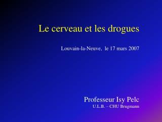Le cerveau et les drogues  Louvain-la-Neuve,  le 17 mars 2007     Professeur Isy Pelc U.L.B.   CHU Brugmann