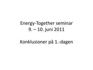 Energy-Together  seminar  9. – 10. juni 2011 Konklusioner på 1.-dagen