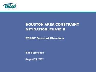 HOUSTON AREA CONSTRAINT MITIGATION: PHASE II ERCOT Board of Directors Bill Bojorquez