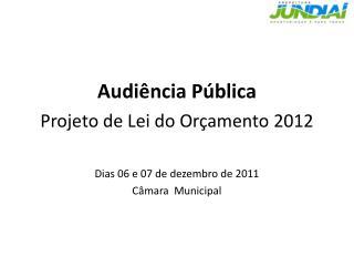 Audiência Pública Projeto  de Lei do  Orçamento  2012 Dias 06 e 07 de  dezembro  de 2011