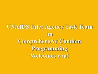 UNAIDS Inter Agency Task Team  on  Comprehensive Condom  Programming Welcomes you!