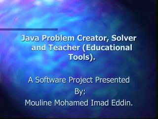 Java Problem Creator, Solver and Teacher (Educational Tools). A Software Project Presented  By: