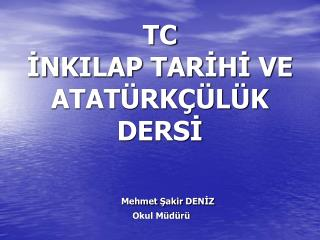 TC İNKILAP TARİHİ VE ATATÜRKÇÜLÜK DERSİ Mehmet  Şakir  DENİZ  Okul Müdürü