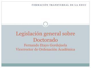 Legislación general sobre Doctorado Fernando Etayo Gordejuela Vicerrector de Ordenación Académica