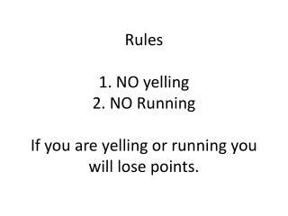 Rules 1. NO yelling  2. NO Running If you are yelling or running you will lose points.