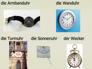 die Armbanduhrdie Wanduhr die Turmuhr  die Sonnenuhr     der Wecker