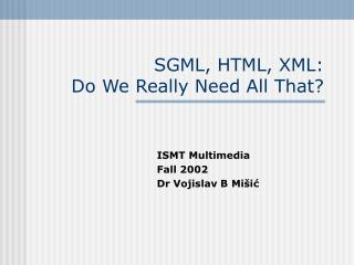 SGML, HTML, XML: Do We Really Need All That?