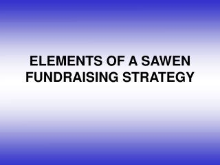 ELEMENTS OF A SAWEN FUNDRAISING STRATEGY