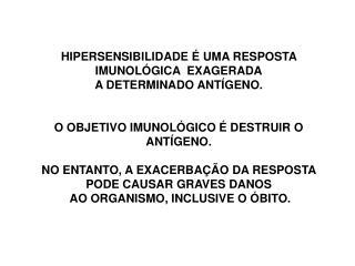 HIPERSENSIBILIDADE É UMA RESPOSTA IMUNOLÓGICA  EXAGERADA A DETERMINADO ANTÍGENO.
