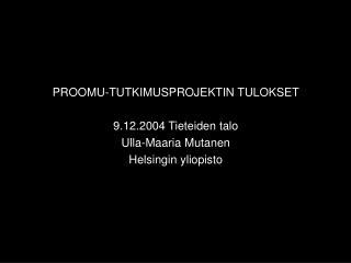 PROOMU-TUTKIMUSPROJEKTIN TULOKSET 9.12.2004 Tieteiden talo Ulla-Maaria Mutanen Helsingin yliopisto