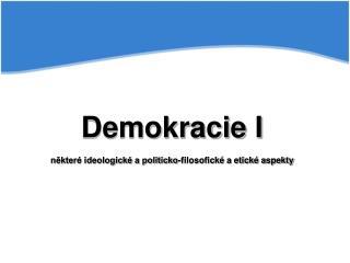 Demokracie I některé ideologické a politicko-filosofické a etické aspekty