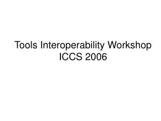 Tools Interoperability Workshop ICCS 2006