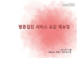 2011 년  11 월 MetLife  생명  /  계약심사팀