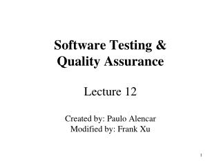 Software Testing &  Quality Assurance Lecture 12 Created by: Paulo Alencar Modified by: Frank Xu