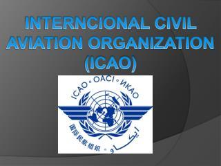 INTERNCIONAL CIVIL AVIATION ORGANIZATION (ICAO)
