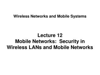 Lecture 12 Mobile Networks:  Security in Wireless LANs and Mobile Networks