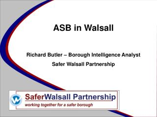 ASB in Walsall Richard Butler – Borough Intelligence Analyst Safer Walsall Partnership