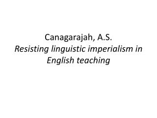 Canagarajah, A.S. Resisting linguistic imperialism in English teaching