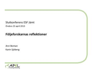 Slutkonferens ESF Jämt Örebro  23 april  2013 Följeforskarnas reflektioner Ann Boman Karin Sjöberg
