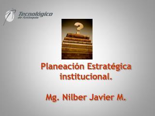 Planeación Estratégica institucional. Mg.  Nilber  Javier M.