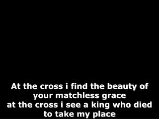 At the cross i find the beauty of your matchless grace