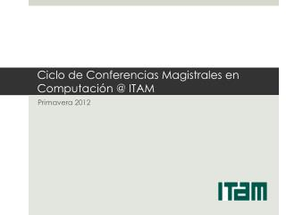 Ciclo de Conferencias Magistrales en Computación @ ITAM