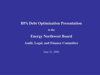 BPA Debt Optimization Presentation  to the  Energy Northwest Board  Audit, Legal, and Finance Committee   June 21, 2000