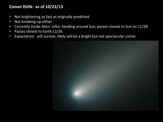 Comet ISON:  as of 10/23/13 Not brightening as fast as originally predicted Not breaking up either