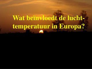 Wat beïnvloedt de lucht-      temperatuur in Europa?