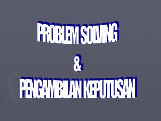PROBLEM  SOLVING & PENGAMBILAN  KEPUTUSAN