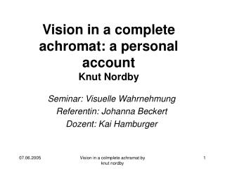 Vision in a  complete  achromat: a personal account Knut Nordby