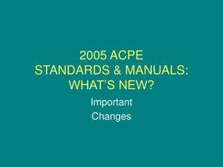 2005 ACPE STANDARDS  MANUALS: WHAT S NEW