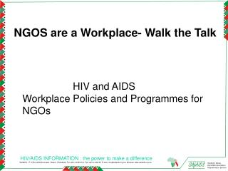 NGOS are a Workplace- Walk the Talk HIV and AIDS Workplace Policies and Programmes for NGOs