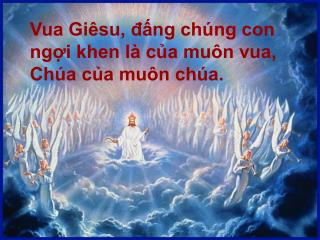 Vua Giêsu, đấng chúng con ngợi khen là của muôn vua, Chúa của muôn chúa.