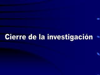 Cierre de la investigaci n