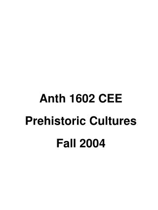 Anth 1602 CEE Prehistoric Cultures Fall 2004