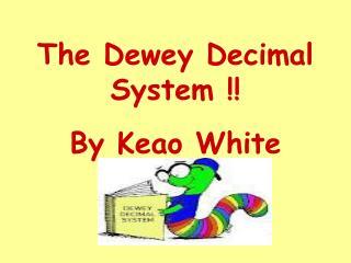 The Dewey Decimal System !!  By Keao White