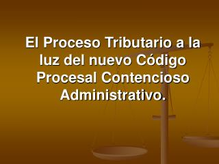 El Proceso Tributario a la luz del nuevo C digo Procesal Contencioso Administrativo.