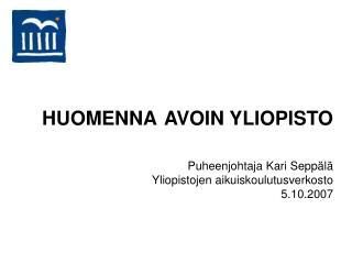 HUOMENNA AVOIN YLIOPISTO  Puheenjohtaja Kari Seppälä Yliopistojen aikuiskoulutusverkosto 5.10.2007
