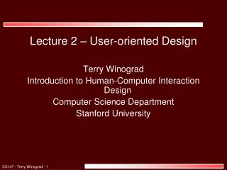 Lecture 2 – User-oriented Design Terry Winograd Introduction to Human-Computer Interaction Design