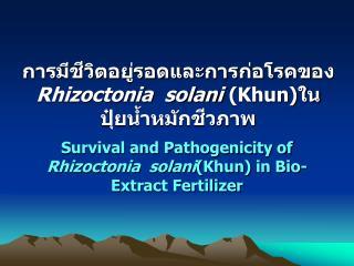 การมีชีวิตอยู่รอดและการก่อโรคของ Rhizoctonia  solani ( Khun )ใน ปุ๋ยน้ำหมักชีวภาพ
